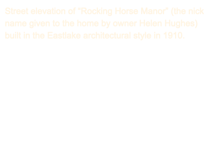 "Street elevation of ""Rocking Horse Manor"" (the nick name given to the home by owner Helen Hughes) built in the Eastlake architectural style in 1910."