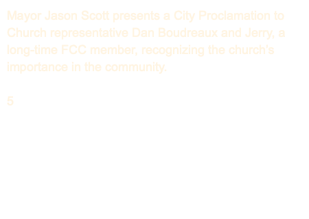 Mayor Jason Scott presents a City Proclamation to Church representative Dan Boudreaux and Jerry, a long-time FCC member, recognizing the church's importance in the community. 5