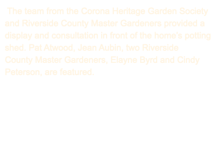 The team from the Corona Heritage Garden Society and Riverside County Master Gardeners provided a display and consultation in front of the home's potting shed. Pat Atwood, Jean Aubin, two Riverside County Master Gardeners, Elayne Byrd and Cindy Peterson, are featured.