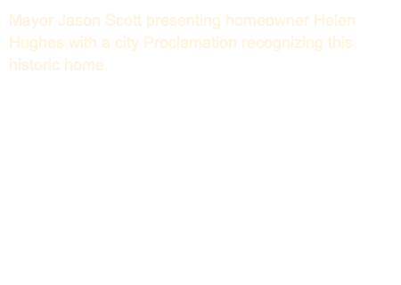 Mayor Jason Scott presenting homeowner Helen Hughes with a city Proclamation recognizing this historic home.