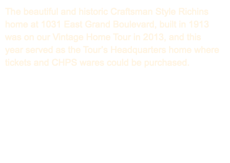 The beautiful and historic Craftsman Style Richins home at 1031 East Grand Boulevard, built in 1913 was on our Vintage Home Tour in 2013, and this year served as the Tour's Headquarters home where tickets and CHPS wares could be purchased.